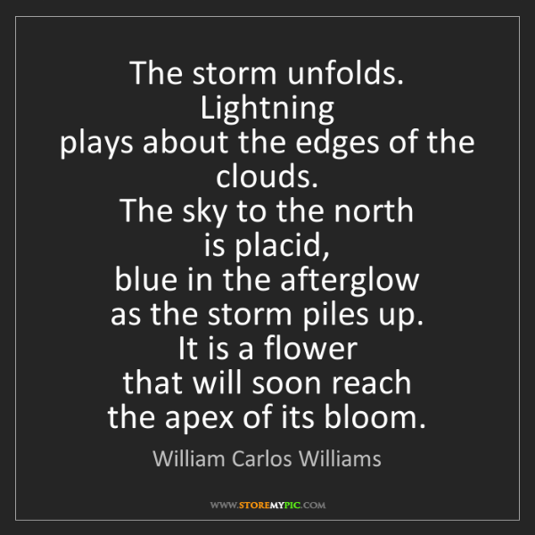 William Carlos Williams: The storm unfolds.   Lightning   plays about the edges...