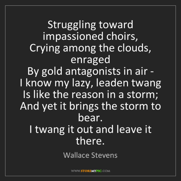 Wallace Stevens: Struggling toward impassioned choirs,   Crying among...