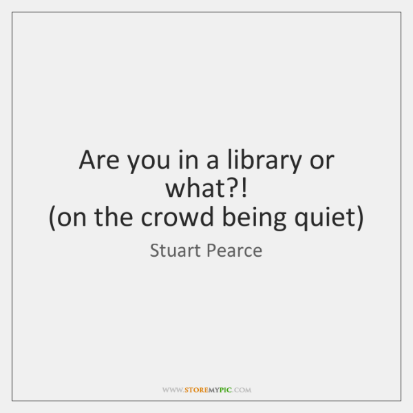 Are you in a library or what?!   (on the crowd being quiet)