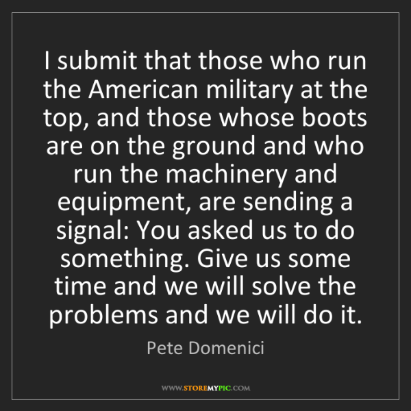 Pete Domenici: I submit that those who run the American military at...