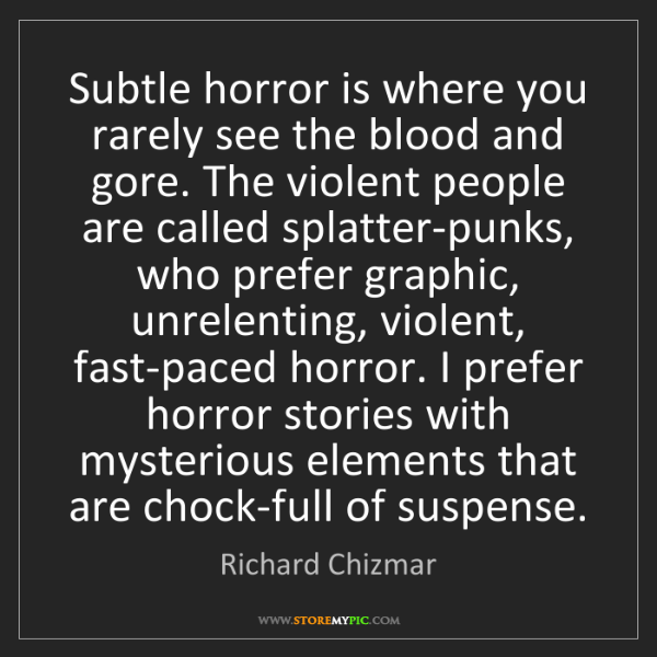 Richard Chizmar: Subtle horror is where you rarely see the blood and gore....