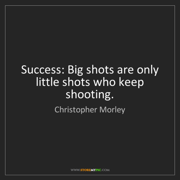 Christopher Morley: Success: Big shots are only little shots who keep shooting.