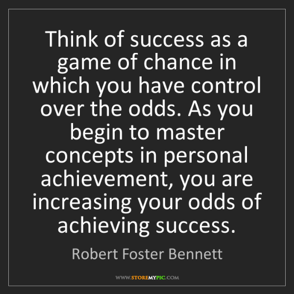 Robert Foster Bennett: Think of success as a game of chance in which you have...