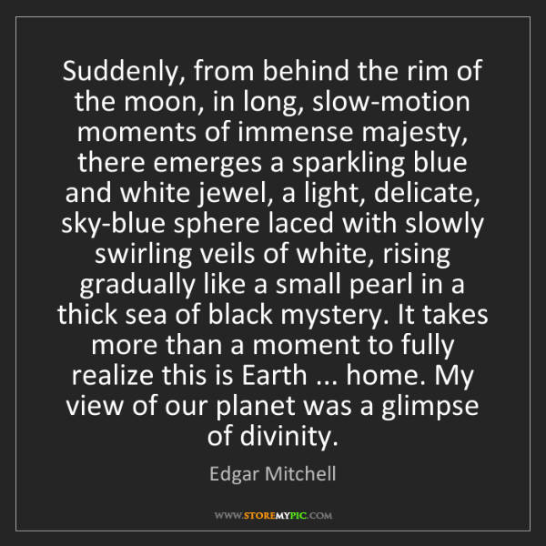 Edgar Mitchell: Suddenly, from behind the rim of the moon, in long, slow-motion...