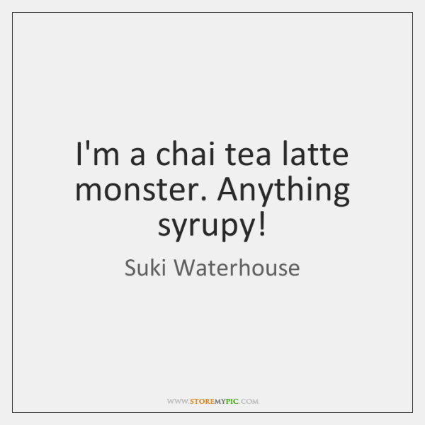 I'm a chai tea latte monster. Anything syrupy!