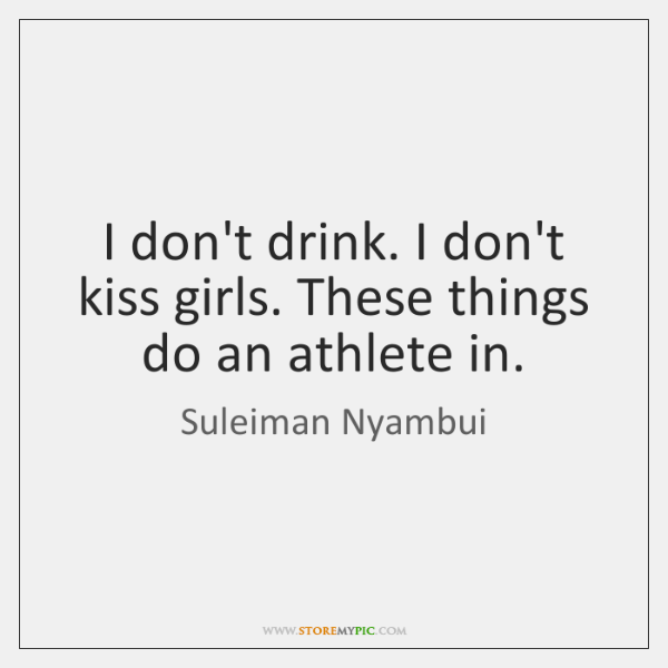 I don't drink. I don't kiss girls. These things do an athlete ...