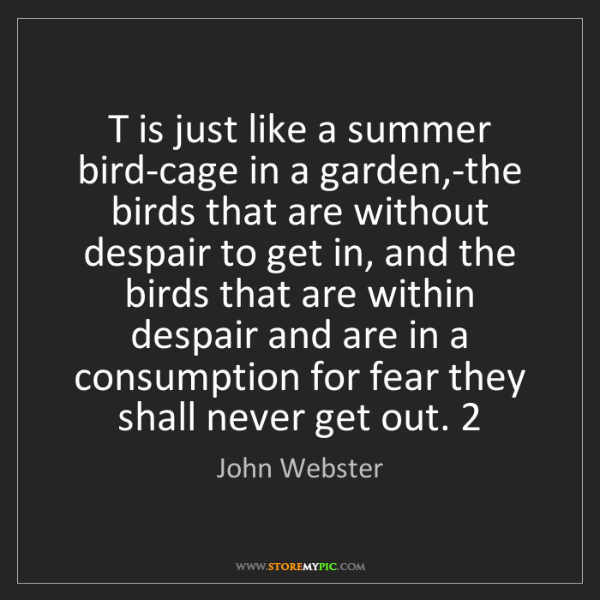 John Webster: T is just like a summer bird-cage in a garden,-the birds...