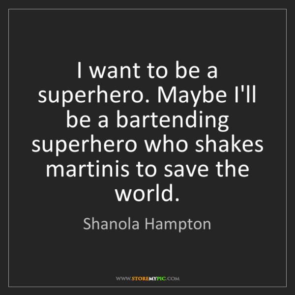 Shanola Hampton: I want to be a superhero. Maybe I'll be a bartending...