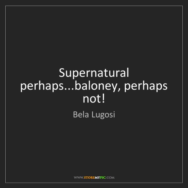 Bela Lugosi: Supernatural perhaps...baloney, perhaps not!