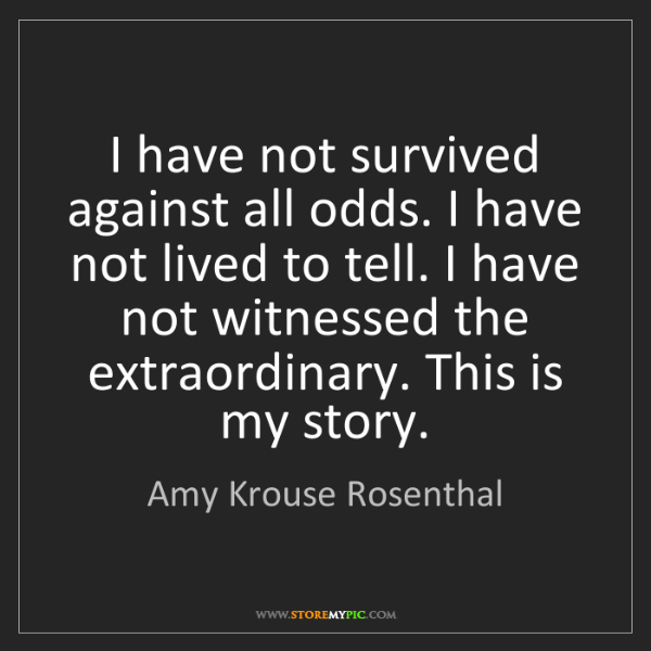 Amy Krouse Rosenthal: I have not survived against all odds. I have not lived...