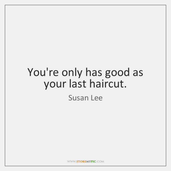 You're only has good as your last haircut.