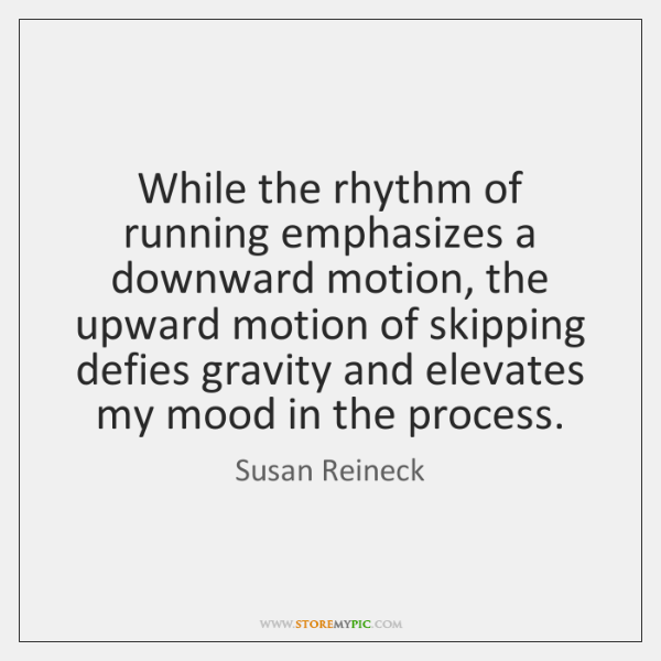 While the rhythm of running emphasizes a downward motion, the upward motion ...