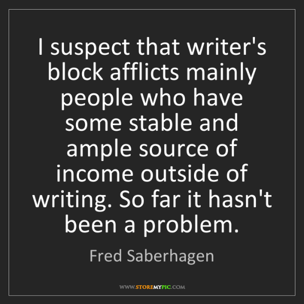 Fred Saberhagen: I suspect that writer's block afflicts mainly people...