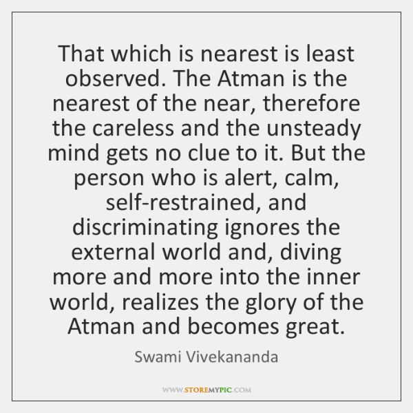 That which is nearest is least observed. The Atman is the nearest ...