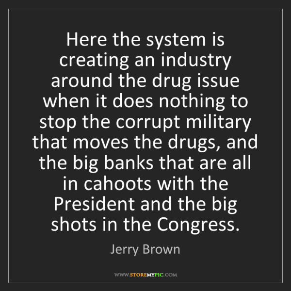Jerry Brown: Here the system is creating an industry around the drug...