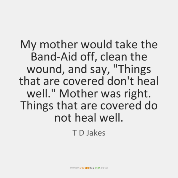 """My mother would take the Band-Aid off, clean the wound, and say, """"..."""