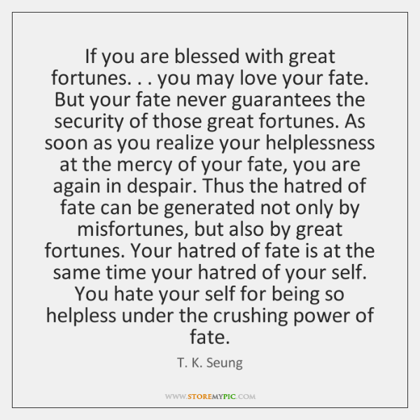 If you are blessed with great fortunes. . . you may love your fate. ...