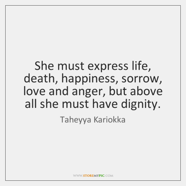 She must express life, death, happiness, sorrow, love and anger, but above ...
