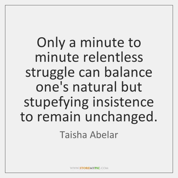 Only a minute to minute relentless struggle can balance one's natural but ...