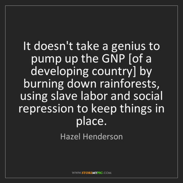 Hazel Henderson: It doesn't take a genius to pump up the GNP [of a developing...