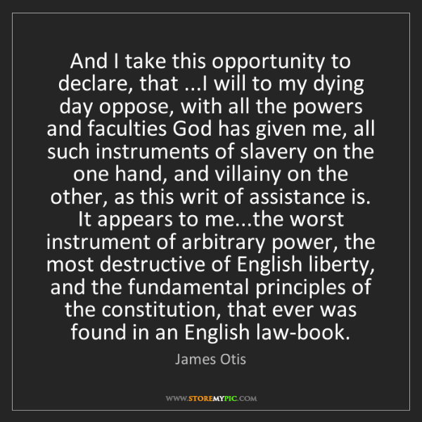 James Otis: And I take this opportunity to declare, that ...I will...