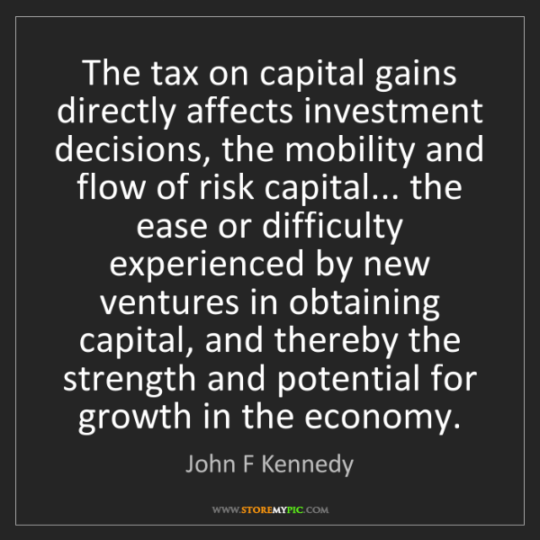 John F Kennedy: The tax on capital gains directly affects investment...
