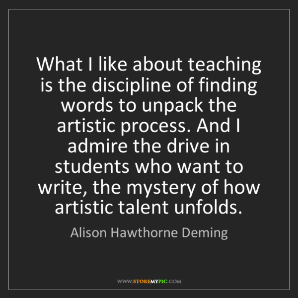 Alison Hawthorne Deming: What I like about teaching is the discipline of finding...