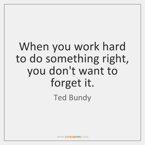 When you work hard to do something right, you don't want to ...