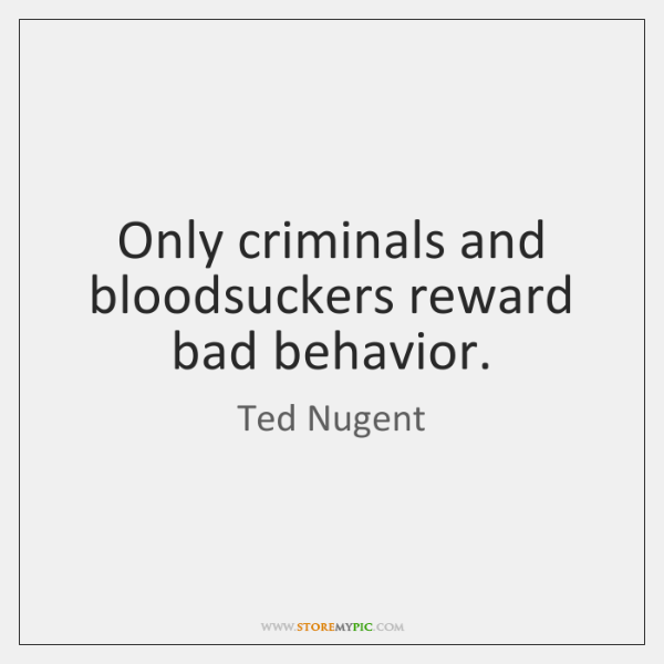 Only criminals and bloodsuckers reward bad behavior.