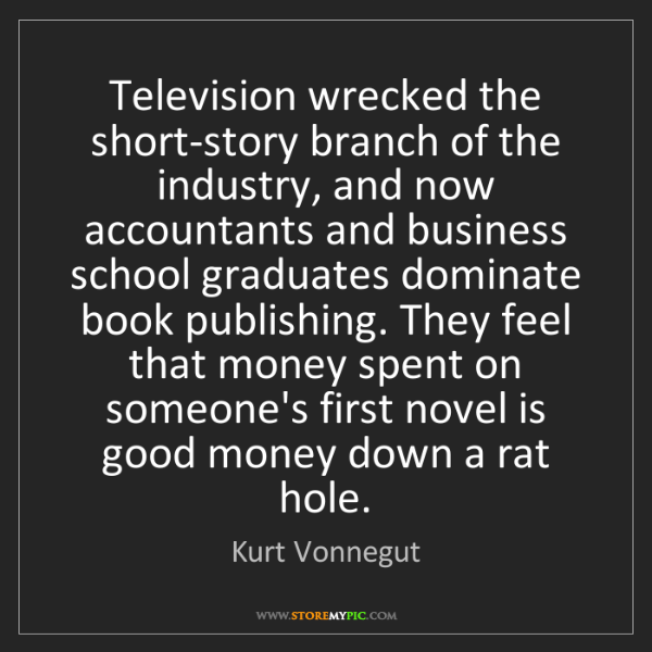 Kurt Vonnegut: Television wrecked the short-story branch of the industry,...