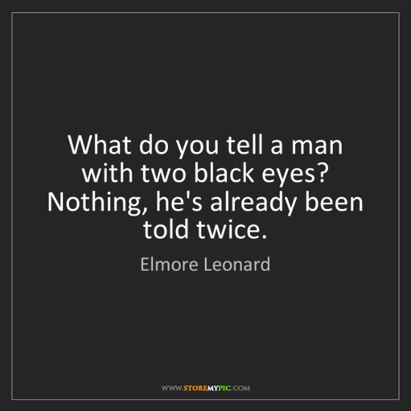 Elmore Leonard: What do you tell a man with two black eyes? Nothing,...