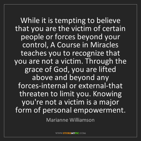 Marianne Williamson: While it is tempting to believe that you are the victim...