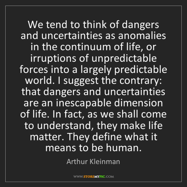 Arthur Kleinman: We tend to think of dangers and uncertainties as anomalies...