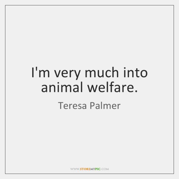 I'm very much into animal welfare.