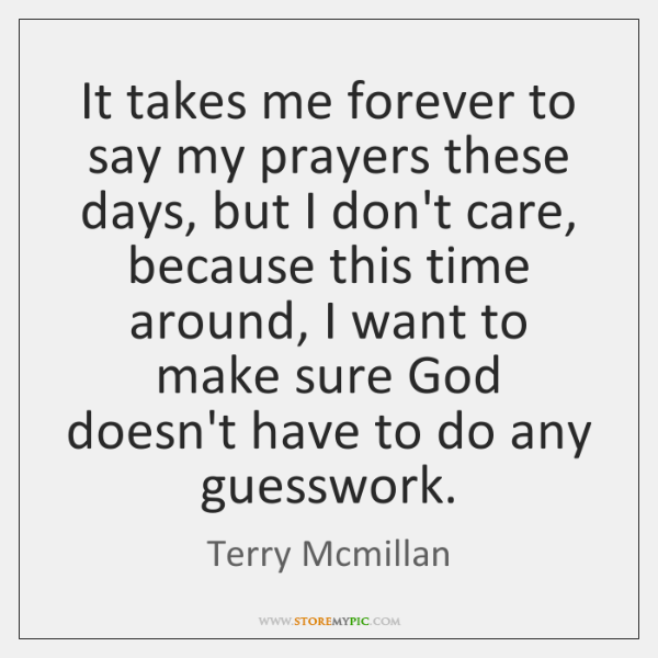 It takes me forever to say my prayers these days, but I ...