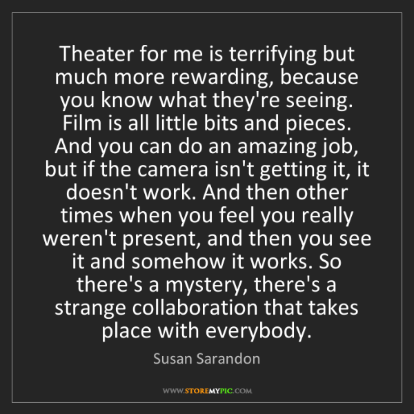 Susan Sarandon: Theater for me is terrifying but much more rewarding,...