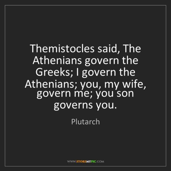 Plutarch: Themistocles said, The Athenians govern the Greeks; I...