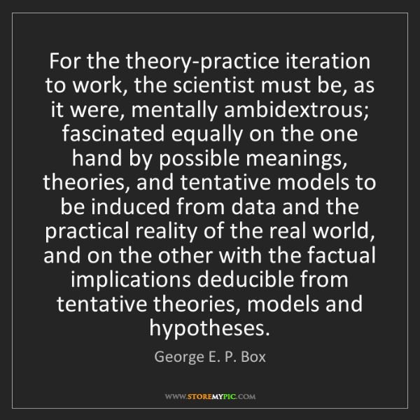 George E. P. Box: For the theory-practice iteration to work, the scientist...