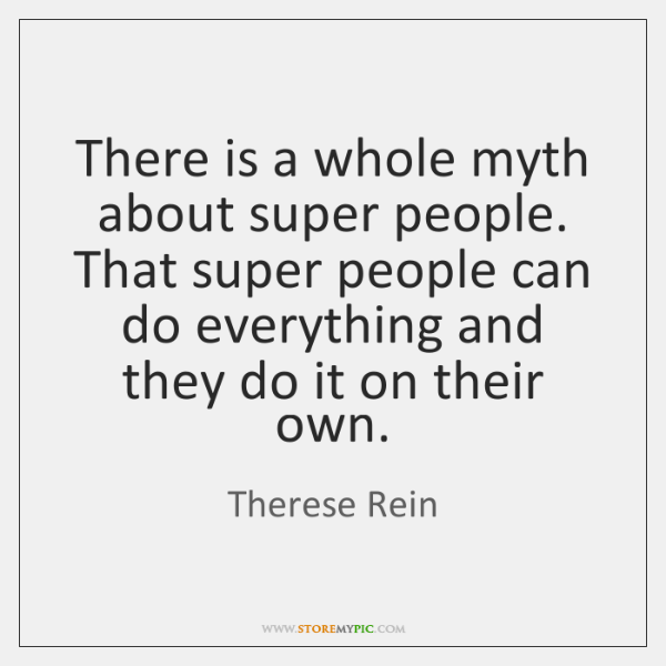 There is a whole myth about super people. That super people can ...