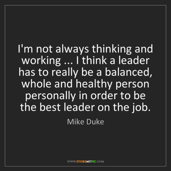 Mike Duke: I'm not always thinking and working ... I think a leader...