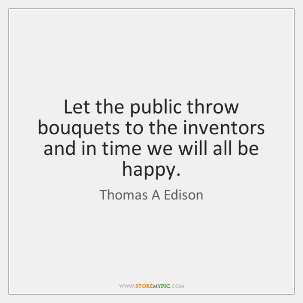 Let the public throw bouquets to the inventors and in time we ...