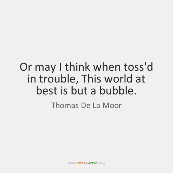Or may I think when toss'd in trouble, This world at best ...
