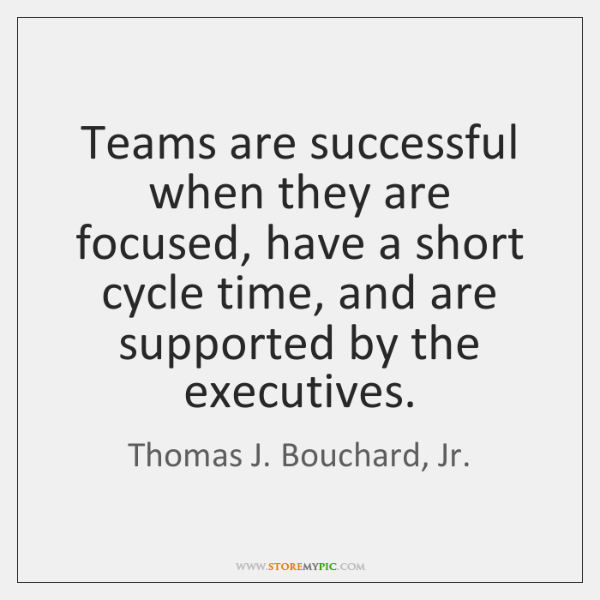 Teams are successful when they are focused, have a short cycle time, ...