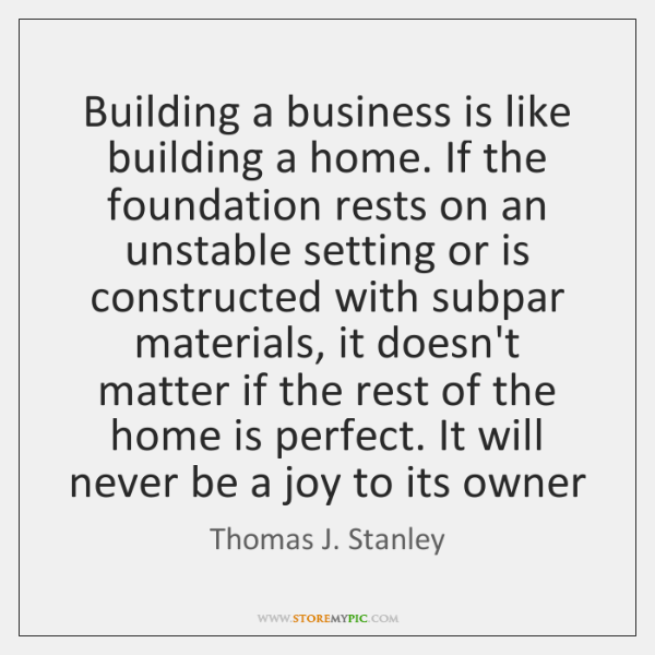 Building a business is like building a home. If the foundation rests ...