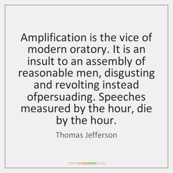 Amplification is the vice of modern oratory. It is an insult to ...