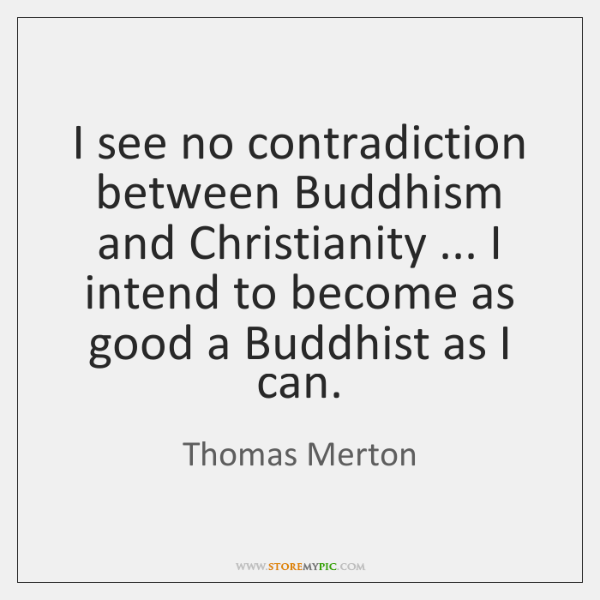 I see no contradiction between Buddhism and Christianity ... I intend to become ...