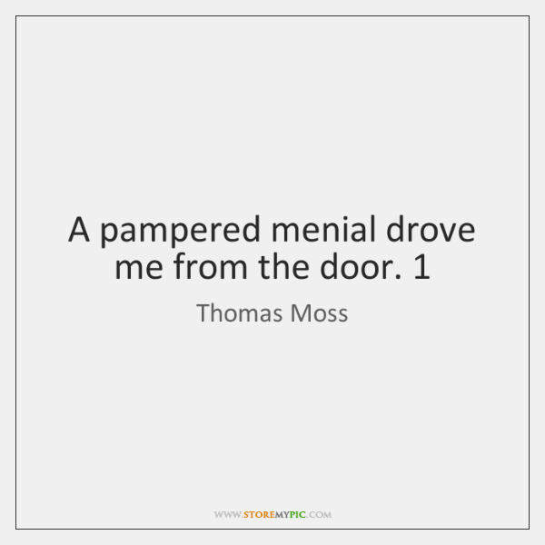 A pampered menial drove me from the door. 1