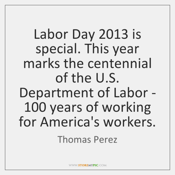 Labor Day 2013 is special. This year marks the centennial of the U....