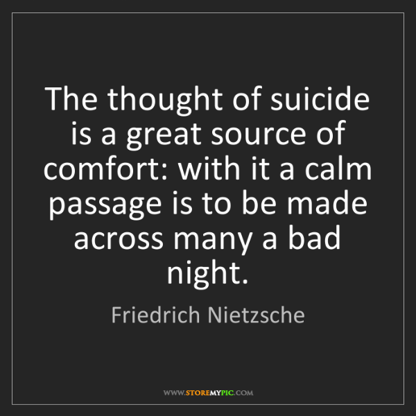 Friedrich Nietzsche: The thought of suicide is a great source of comfort:...