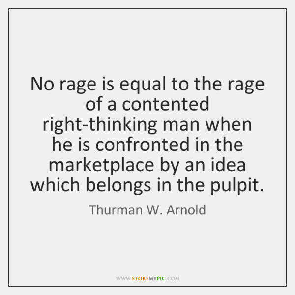 No rage is equal to the rage of a contented right-thinking man ...